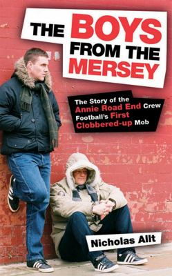 The Boys from the Mersey: The Story of Liverpool's Annie Road End Crew Football's First Clobbered-up Mob 9781903854501