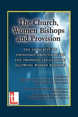 The Church, Women Bishops and Provision - The Integrity of Orthodox Objection to Women Bishops 9781906327019