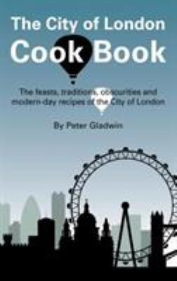 The City of London Cook Book: The Feasts, Traditions, Obscurities and Modern-Day Recipes of the City of London 9781905170388