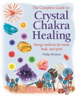 The Complete Guide to Crystal Chakra Healing: Energy Medicine for Mind, Body, and Spirit 9781906525538