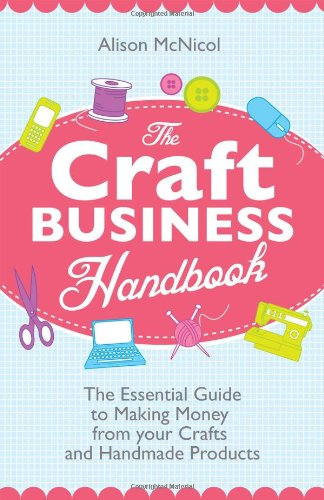 The Craft Business Handbook - The Essential Guide to Making Money from Your Crafts and Handmade Products 9781908707017