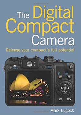 The Digital Compact Camera: Release Your Compact's Full Potential 9781906672508