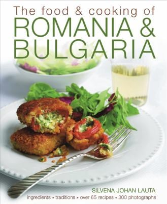 The Food & Cooking of Romania & Bulgaria: Traditions, Ingredients, Tastes, Over 65 Recipes, 370 Photographs 9781903141755