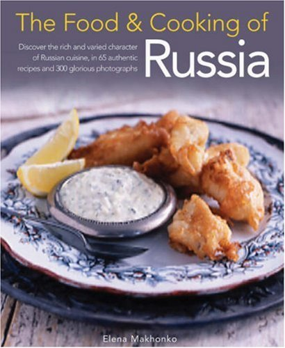 The Food & Cooking of Russia: Discover the Rich and Varied Character of Russian Cuising, in 60 Authentic Recipes and 300 Glorious Photographs 9781903141571