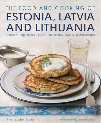 The Food and Cooking of Estonia, Latvia and Lithuania: Traditions, Ingredients, Tastes and Techniques 9781903141663