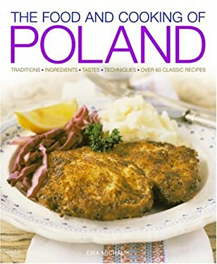 The Food and Cooking of Poland: Traditions, Ingredients, Tastes, Techniques, Over 60 Classic Recipes 9781903141564