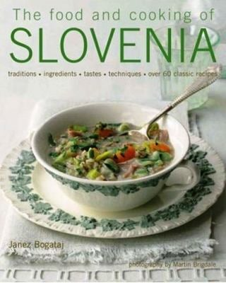 The Food and Cooking of Slovenia: Traditions, Ingredients, Tastes, Techniques, Over 60 Classic Recipes