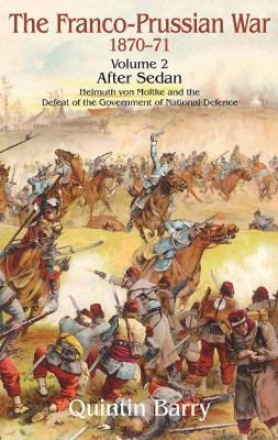 The Franco-Prussian War, Volume 2: After Sedan: Helmuth Von Moltke and the Defeat of the Government of National Defence 9781906033460