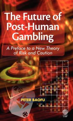 The Future of Post-Human Gambling: A Preface to a New Theory of Risk and Caution 9781907343346