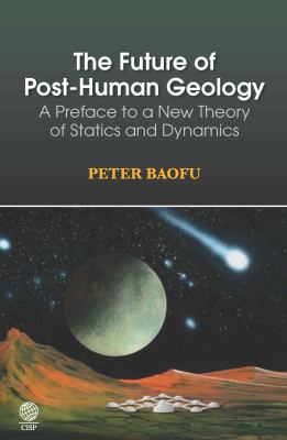 The Future of Post-Human Geology: A Preface to a New Theory of Statics and Dynamics 9781907343162