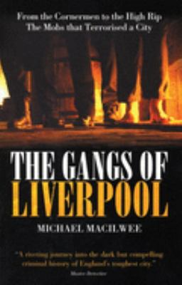 The Gangs of Liverpool: From the Cornermen to the High Rip - The Mobs That Terrorised a City 9781903854600