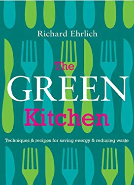 The Green Kitchen: Techniques & Recipes for Cutting Energy Use, Saving Money, Reducing Waste 9781904920878