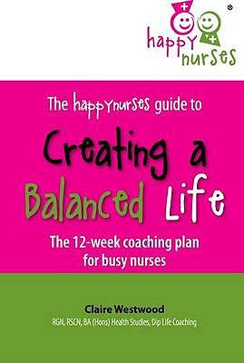 The Happy Nurses Guide to Creating a Balanced Life: The 12 Week Coaching Plan for Busy Nurses 9781906316303