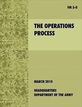 The Operations Process: The Official U.S. Army Field Manual FM 5-0 -  U. S. Department of the Army