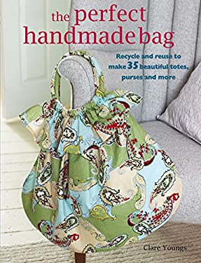 The Perfect Handmade Bag: Recycle and Reuse to Make 35 Beautiful Totes, Purses, and More 9781906525811