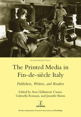 The Printed Media in Fin-de-Siecle Italy: Publishers, Writers, and Readers 9781906540746