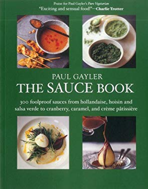 The Sauce Book: 300 Foolproof Sauces from Hollandaise, Hoisin & Sala Verde to Cranberry, Caramel, and Creme Patissiere 9781906868833