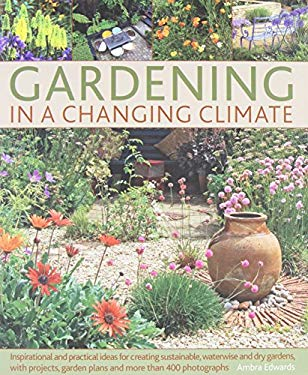 Gardening in a Changing Climate: Inspiration and Practical Ideas for Creating Sustainable, Waterwise and Dry Gardens, with Projects, Garden Plans and