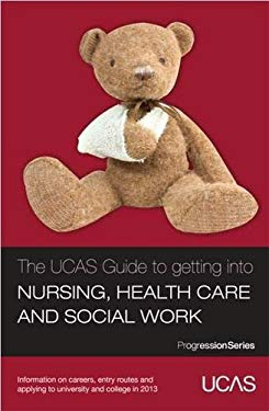 The UCAS Guide to Getting into Nursing, Healthcare and Social Work: Information on Careers, Entry Routes and Applying to University and College in 201 9781908077141