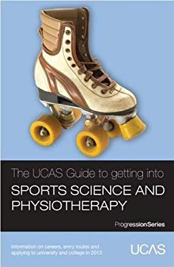 The UCAS Guide to Getting into Sports Science and Physiotherapy: Information on Careers, Entry Routes and Applying to University and College in 2013 9781908077196
