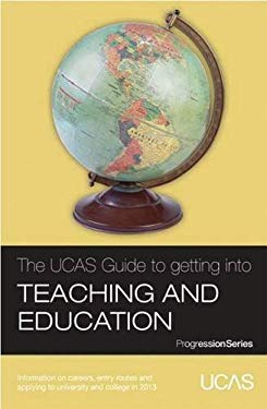 The UCAS Guide to Getting into Teaching and Education: Information on Careers, Entry Routes and Applying to University and College in 2013 9781908077134