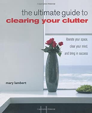 The Ultimate Guide to Clearing Your Clutter: Liberate Your Space, Clear Your Mind, and Bring in Success 9781907030130