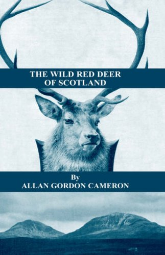 The Wild Red Deer of Scotland - Notes from an Island Forest on Deer, Deer Stalking, and Deer Forests in the Scottish Highlands 9781905124244