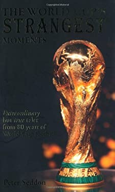 The World Cup's Strangest Moments: Extraordinary But True Tales from 80 Years of World Cup Football 9781906032913