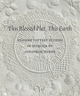 This Blessed Plot, This Earth: English Pottery Studies in Honour of Jonathan Horne 9781907372094