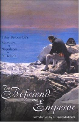 To Befriend an Emperor: Betsy Balcombe's Memoirs of Napoleon on St Helena 9781905043033
