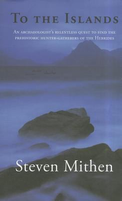 To the Islands: An Archaeologist's Relentless Quest to Find the Prehistoric Hunter-Gatherers of the Hebrides 9781906120559