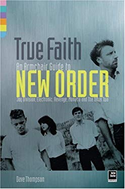 True Faith: An Armchair Guide to New Order: Joy Division, Electronic, Revenge, Monaco and the Other Two 9781900924948