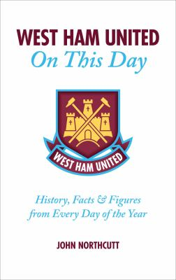 West Ham United on This Day: History, Facts & Figures from Every Day of the Year 9781905411160
