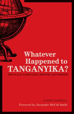 Whatever Happened to Tanganyika?: The Place Names That History Left Behind 9781906032418