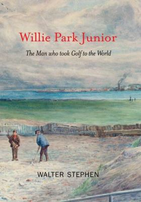 Willie Park Junior: The Man Who Took Golf to the World 9781905222216