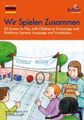 Wir Spielen Zusammen - 20 Games to Play with Children to Encourage and Reinforce German Language and Vocabulary