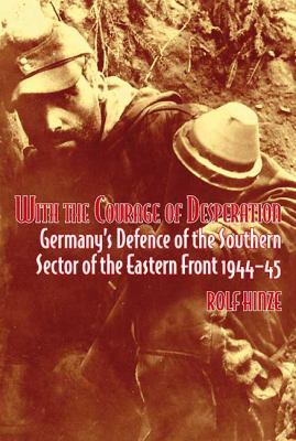 With the Courage of Desperation: Germany's Defence of the Southern Sector of the Eastern Front 1944-45 9781906033866