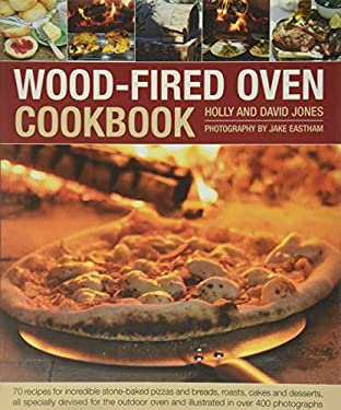Wood-Fired Oven Cookbook: 70 Recipes for Incredible Stone-Baked Pizzas and Breads, Roasts, Cakes and Desserts, All Specially Devised for the Out
