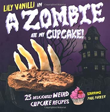 A Zombie Ate My Cupcake!: 25 Deliciously Weird Cupcake Recipes 9781907030512