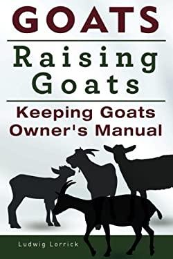 Goats. Raising Goats. Keeping Goats Owners Manual.