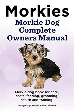 Morkies. Morkie Dog Complete Owners Manual. Morkie dog book for care, costs, feeding, grooming, health and training.