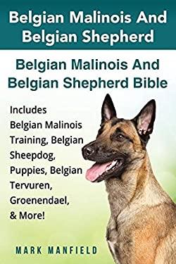 Belgian Malinois and Belgian Shepherd: Belgian Malinois and Belgian Shepherd Bible Includes Belgian Malinois Training, Belgian Sheepdog, Puppies, Belg