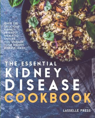 Essential Kidney Disease Cookbook: 130 Delicious, Kidney-Friendly Meals To Manage Your Kidney Disease (CKD) (The Kidney Diet & Kidney Disease Cookbook