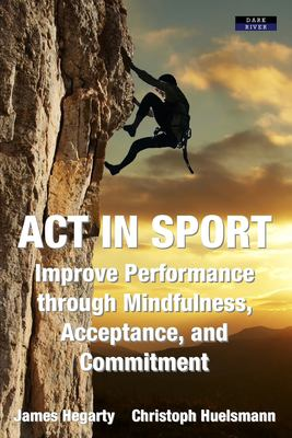 ACT in Sport: Improve Performance through Mindfulness, Acceptance, and Commitment
