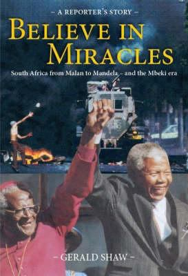 Believe in Miracles: South Africa from Malan to Mandela and the Mbeki Era: A Reporter's Story 9781919760704