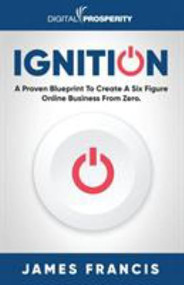 Ignition: A Proven Blueprint To Create A Six Figure Online Business From Zero