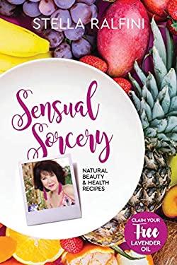 Sensual Sorcery: Natural beauty and health recipes