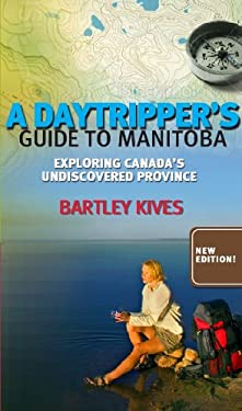 A Daytripper's Guide to Manitoba: Exploring Canada's Undiscovered Province 9781926531014