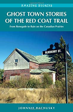 Ghost Town Stories of the Red Coat Trail: From Renegade to Ruin on the Canadian Prairies 9781926613703