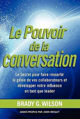 Le Pouvoir de La Conversation: Le Secret Pour Faire Ressortir Le G Nie de Vos Collaborateurs Et D Velopper Votre Influence En Tant Que Leader